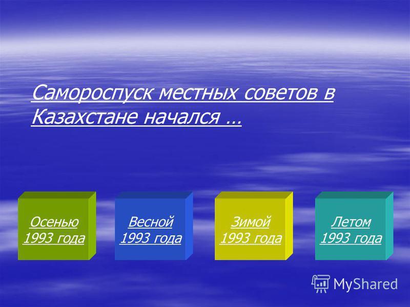 Осенью 1993 года Весной 1993 года Зимой 1993 года Летом 1993 года Самороспуск местных советов в Казахстане начался …