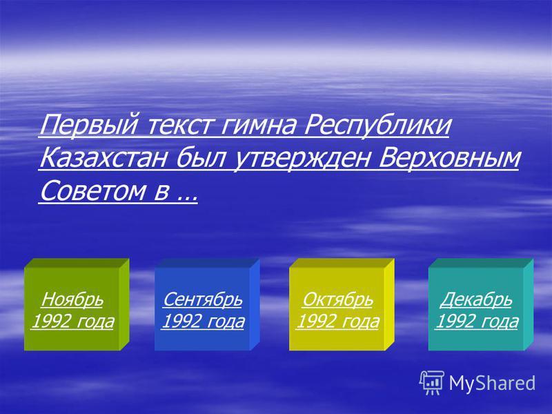 Ноябрь 1992 года Сентябрь 1992 года Октябрь 1992 года Декабрь 1992 года Первый текст гимна Республики Казахстан был утвержден Верховным Советом в …
