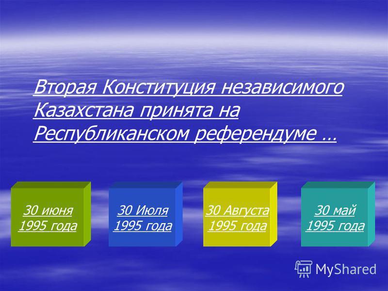 30 июня 1995 года 30 Июля 1995 года 30 Августа 1995 года 30 май 1995 года Вторая Конституция независимого Казахстана принята на Республиканском референдуме …