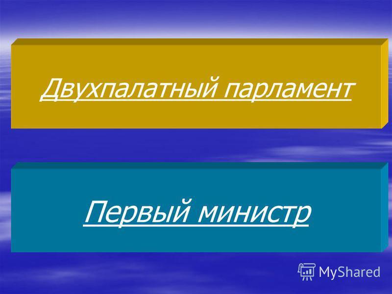 Двухпалатный парламент Первый министр