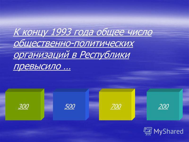 300500700200 К концу 1993 года общее число общественно-политических организаций в Республики превысило …