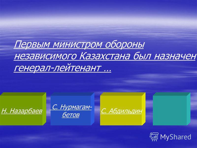 Н. Назарбаев С. Нурмагам- ботов С. Абдильдин Первым министром обороны независимого Казахстана был назначен генерал-лейтенант …