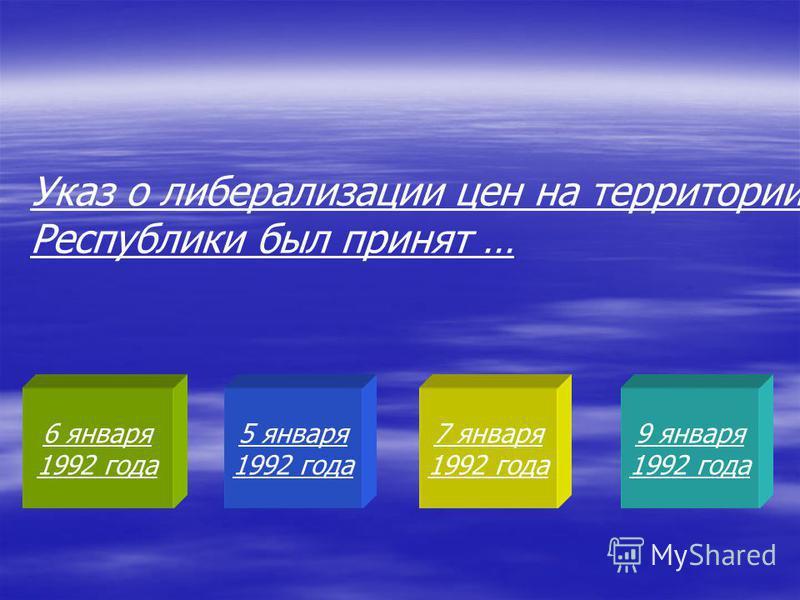 6 января 1992 года 5 января 1992 года 7 января 1992 года 9 января 1992 года Указ о либерализации цен на территории Республики был принят …