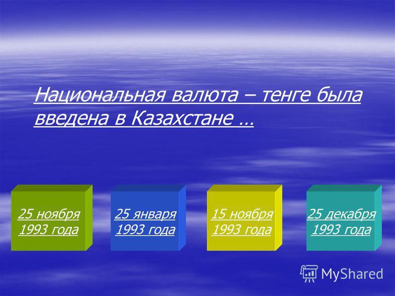 25 ноября 1993 года 25 января 1993 года 15 ноября 1993 года 25 декабря 1993 года Национальная валюта – тенге была введена в Казахстане …