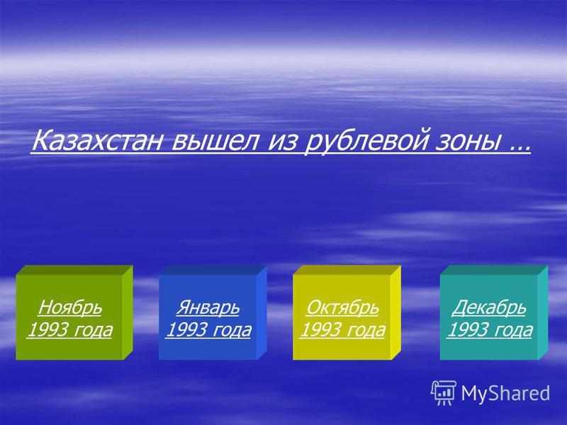 Ноябрь 1993 года Январь 1993 года Октябрь 1993 года Декабрь 1993 года Казахстан вышел из рублевой зоны …