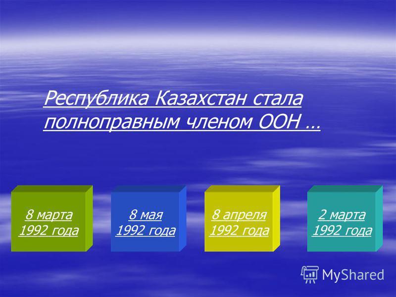 8 марта 1992 года 8 мая 1992 года 8 апреля 1992 года 2 марта 1992 года Республика Казахстан стала полноправным членом ООН …