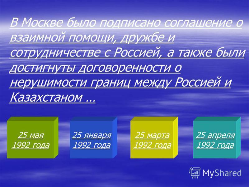 25 мая 1992 года 25 января 1992 года 25 марта 1992 года 25 апреля 1992 года В Москве было подписано соглашение о взаимной помощи, дружбе и сотрудничестве с Россией, а также были достигнуты договоренности о нерушимости границ между Россией и Казахстан