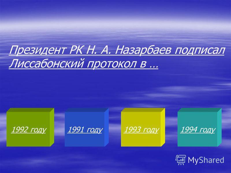 1992 году 1991 году 1993 году 1994 году Президент РК Н. А. Назарбаев подписал Лиссабонский протокол в …