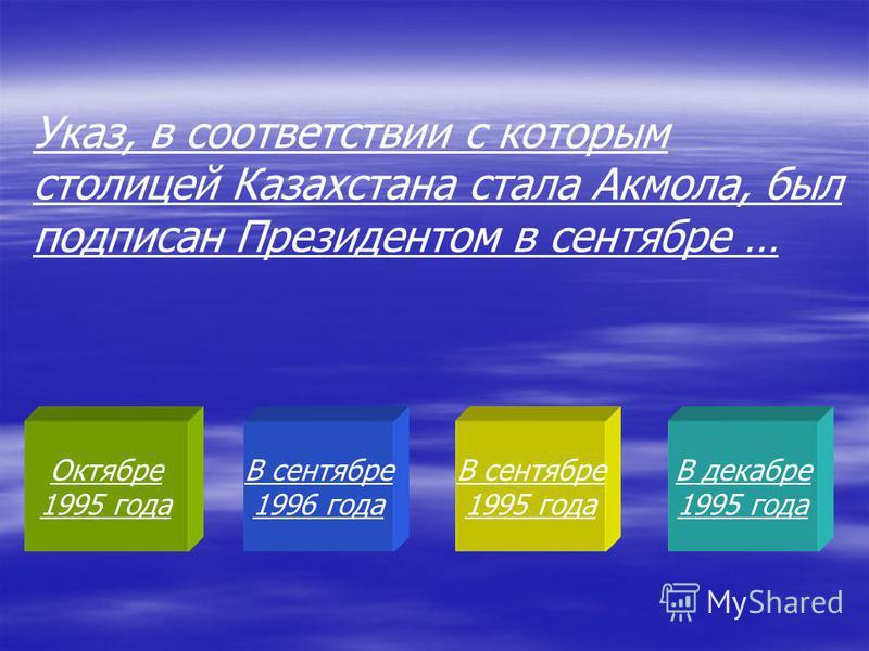 Октябре 1995 года В сентябре 1996 года В сентябре 1995 года В декабре 1995 года Указ, в соответствии с которым столицей Казахстана стала Акмола, был подписан Президентом в сентябре …