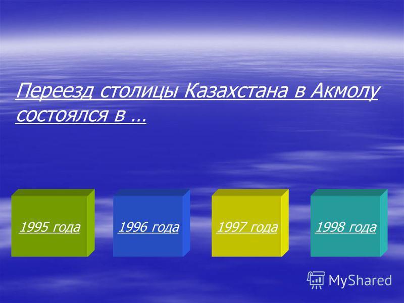 1995 года 1996 года 1997 года 1998 года Переезд столицы Казахстана в Акмолу состоялся в …