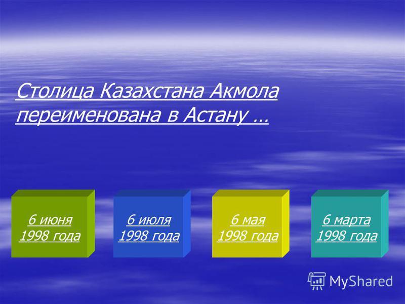 6 июня 1998 года 6 июля 1998 года 6 мая 1998 года 6 марта 1998 года Столица Казахстана Акмола переименована в Астану …