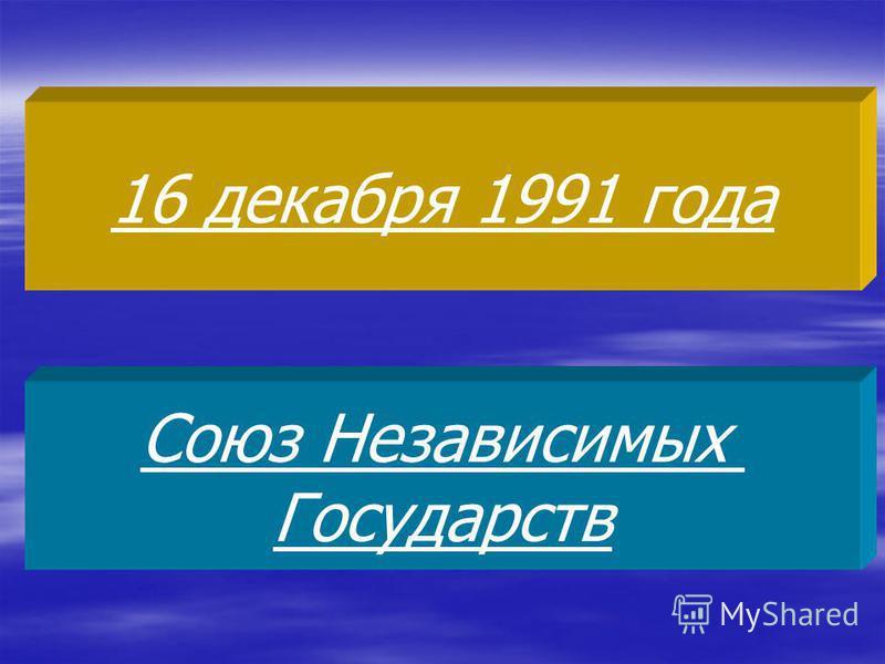 16 декабря 1991 года Союз Независимых Государств