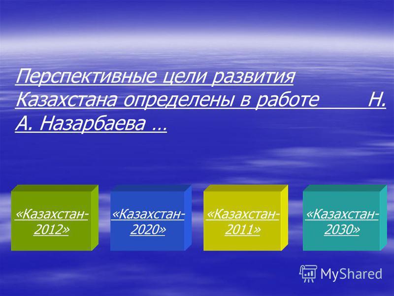 «Казахстан- 2012» «Казахстан- 2020» «Казахстан- 2011» «Казахстан- 2030» Перспективные цели развития Казахстана определены в работе Н. А. Назарбаева …