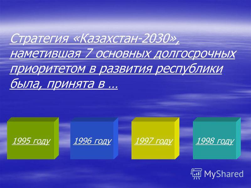 1995 году 1996 году 1997 году 1998 году Стратегия «Казахстан-2030», наметившая 7 основных долгосрочных приоритетом в развития республики была, принята в …