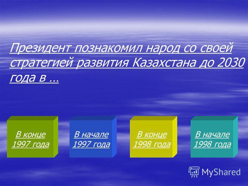 В конце 1997 года В начале 1997 года В конце 1998 года В начале 1998 года Президент познакомил народ со своей стратегией развития Казахстана до 2030 года в …