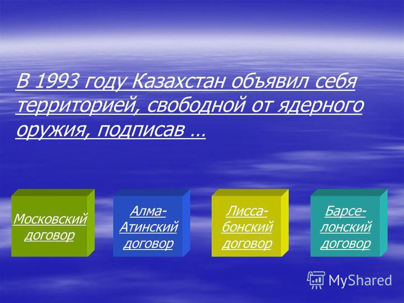 Московский договор Алма- Атинский договор Лисса- бонский договор Барсе- лонский договор В 1993 году Казахстан объявил себя территорией, свободной от ядерного оружия, подписав …