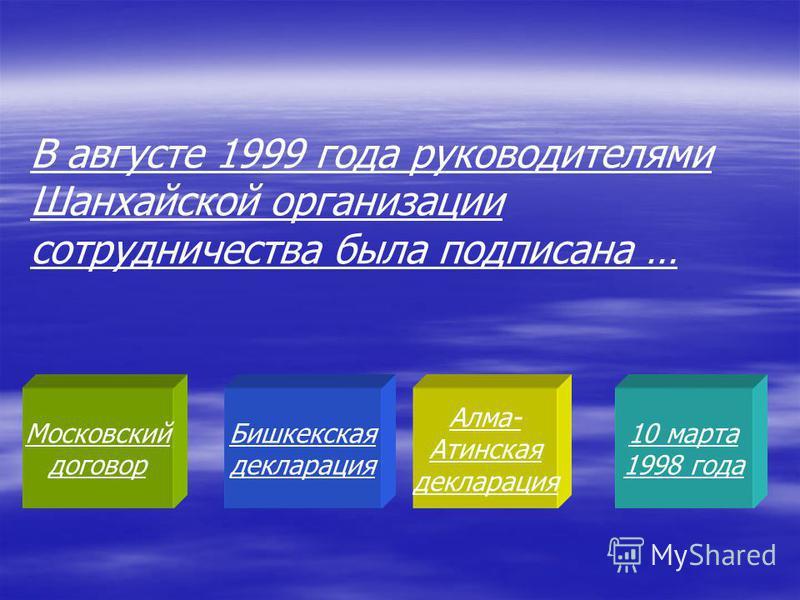 Московский договор Бишкекская декларация Алма- Атинская декларация 10 марта 1998 года В августе 1999 года руководителями Шанхайской организации сотрудничества была подписана …