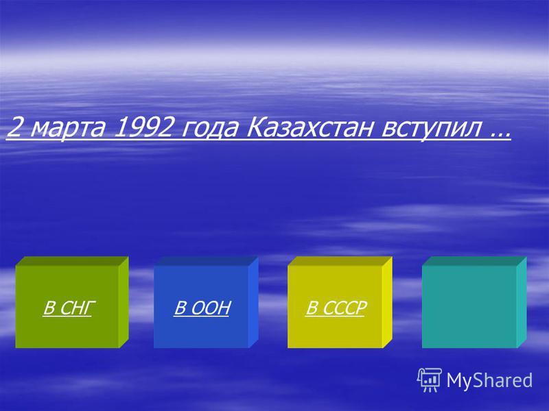 В СНГВ ООНВ СССР 2 марта 1992 года Казахстан вступил …