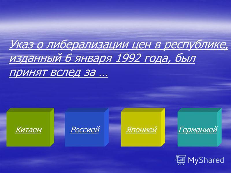 Китаем РоссиейЯпонией Германией Указ о либерализации цен в республике, изданный 6 января 1992 года, был принят вслед за …