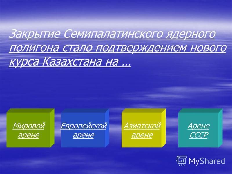 Мировой арене Европейской арене Азиатской арене Арене СССР Закрытие Семипалатинского ядерного полигона стало подтверждением нового курса Казахстана на …