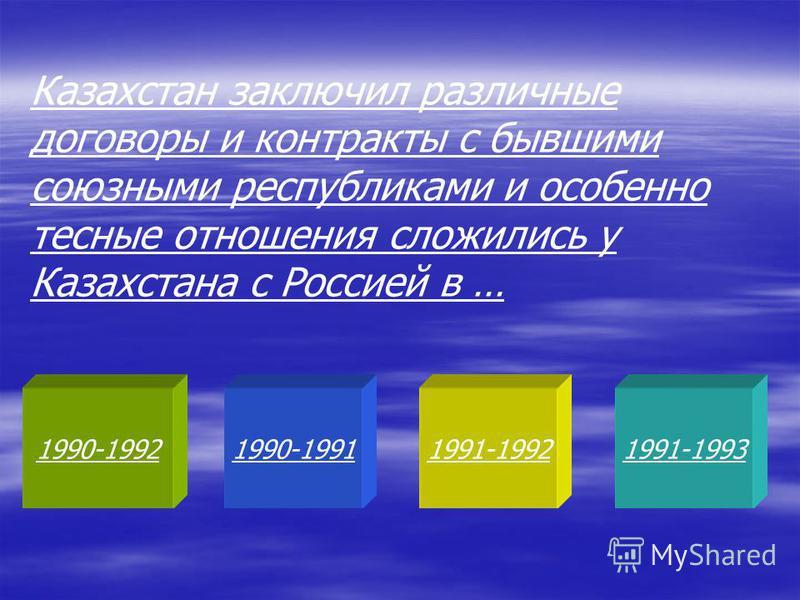 1990-19921990-19911991-19921991-1993 Казахстан заключил различные договоры и контракты с бывшими союзными республиками и особенно тесные отношения сложились у Казахстана с Россией в …