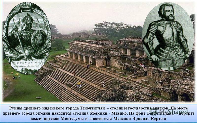 Руины древнего индейского города Теночтитлан – столицы государства ацтеков. На месте древнего города сегодня находится столица Мексики - Мехико. На фоне Теночтитлана – портрет вождя ацтеков Монтесумы и завоевателя Мексики Эрнандо Кортеса