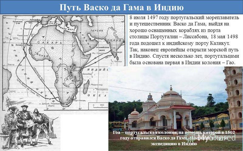 8 июля 1497 году португальский мореплаватель и путешественник Васко да Гама, выйдя на хорошо оснащенных кораблях из порта столицы Португалии – Лиссабона, 18 мая 1498 года подошел к индийскому порту Каликут. Так, наконец европейцы открыли морской путь