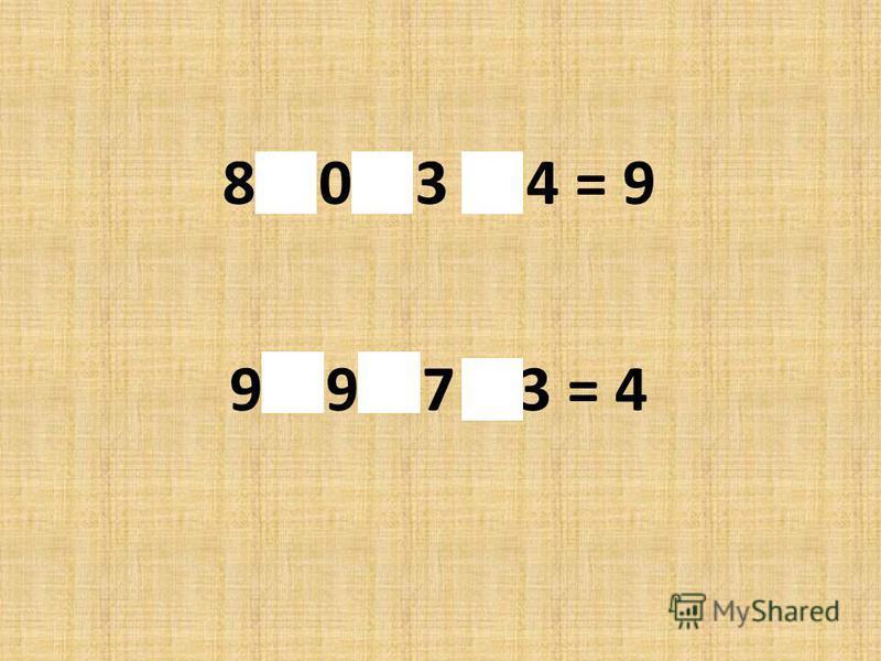8 + 0 – 3 + 4 = 9 - 9 – 9 + 7 – 3 = 4