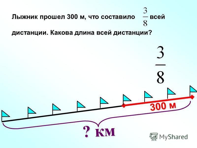? км Лыжник прошел 300 м, что составило всей дистанции. Какова длина всей дистанции? 300 м