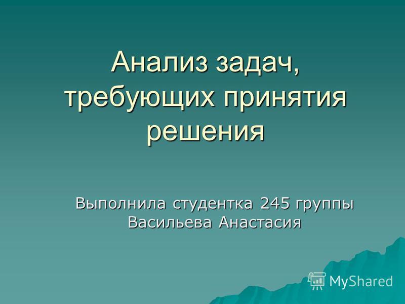 Анализ задач, требующих принятия решения Выполнила студентка 245 группы Васильева Анастасия