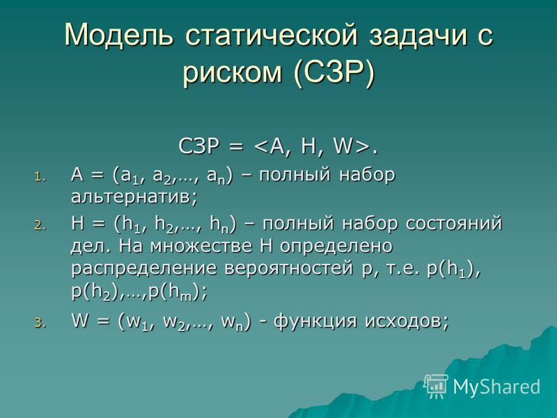 Модель статической задачи с риском (СЗР) СЗР =. 1. A = (a 1, a 2,…, a n ) – полный набор альтернатив; 2. H = (h 1, h 2,…, h n ) – полный набор состояний дел. На множестве H определено распределение вероятностей p, т.е. p(h 1 ), p(h 2 ),…,p(h m ); 3.