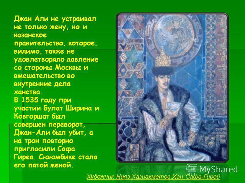 Джан Али не устраивал не только жену, но и казанское правительство, которое, видимо, также не удовлетворяло давление со стороны Москвы и вмешательство во внутренние дела ханства. В 1535 году при участии Булат Ширина и Ковгоршат был совершен переворот