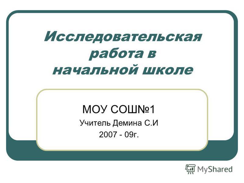 Исследовательская работа в начальной школе МОУ СОШ1 Учитель Демина С.И 2007 - 09 г.