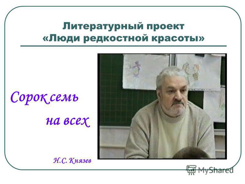 Литературный проект «Люди редкостной красоты» Сорок семь на всех Н.С. Князев