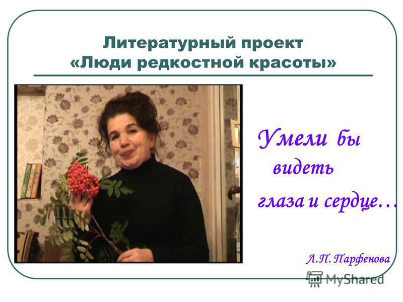 Литературный проект «Люди редкостной красоты» Умели бы видеть глаза и сердце… Л.П. Парфенова