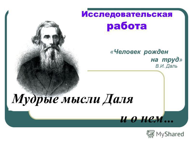 Исследовательская работа Мудрые мысли Даля и о нем … «Человек рожден на труд» В.И. Даль