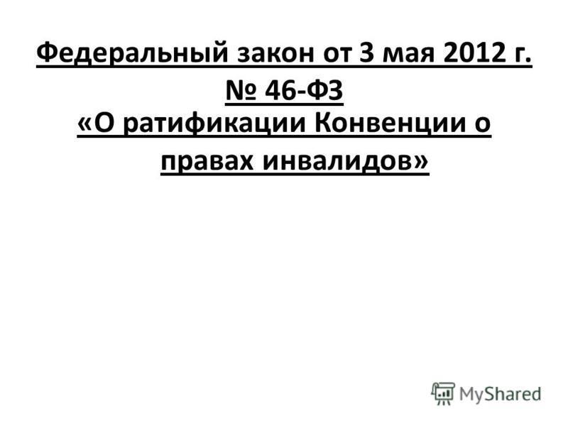 Федеральный закон от 3 мая 2012 г. 46-ФЗ «О ратификации Конвенции о правах инвалидов»