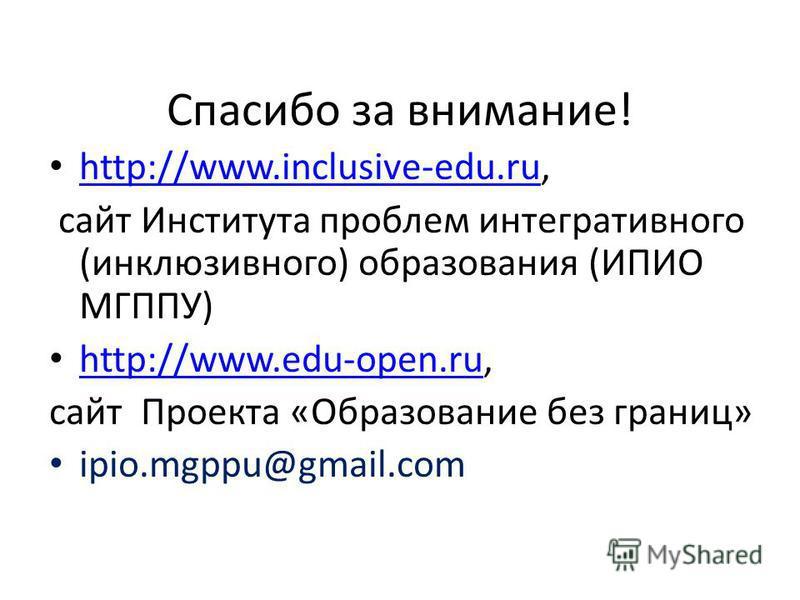 Спасибо за внимание! http://www.inclusive-edu.ru, http://www.inclusive-edu.ru сайт Института проблем интегративного (инклюзивного) образования (ИПИО МГППУ) http://www.edu-open.ru, http://www.edu-open.ru сайт Проекта «Образование без границ» ipio.mgpp