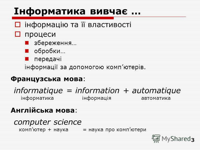 3 Інформатика вивчає … інформацію та її властивості процеси збереження… обробки… передачі інформації за допомогою компютерiв. informatique = information + automatique інформатика інформація автоматика Французська мова: Англійська мова: computer scien