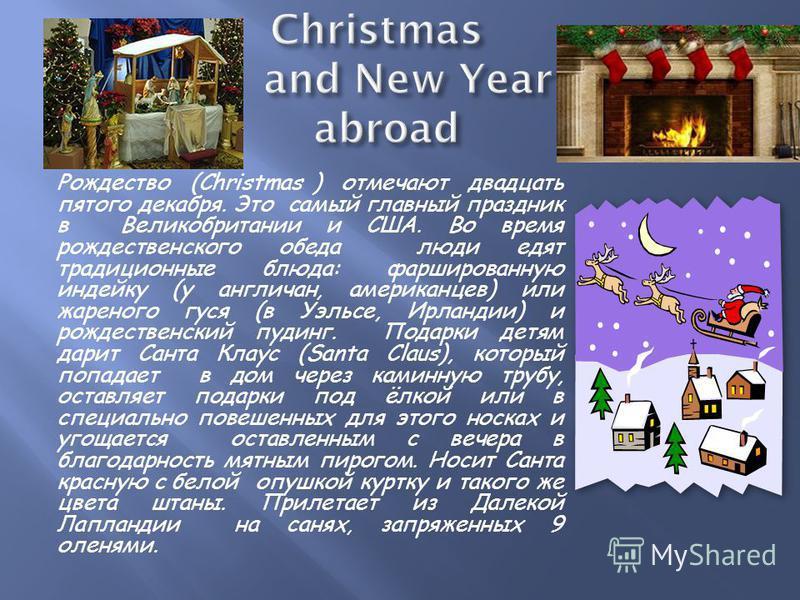 Рождество (Christmas ) отмечают двадцать пятого декабря. Это самый главный праздник в Великобритании и США. Во время рождественского обеда люди едят традиционные блюда: фаршированную индейку (у англичан, американцев) или жареного гуся (в Уэльсе, Ирла