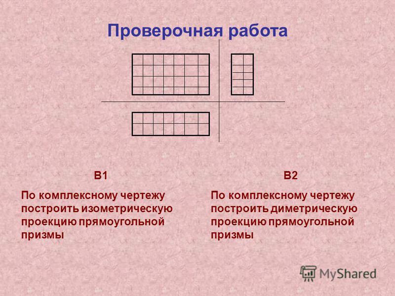 Проверочная работа В1 По комплексному чертежу построить изометрическую проекцию прямоугольной призмы В2 По комплексному чертежу построить диметрическую проекцию прямоугольной призмы