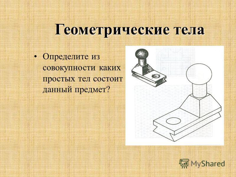 Геометрические тела Определите из совокупности каких простых тел состоит данный предмет?
