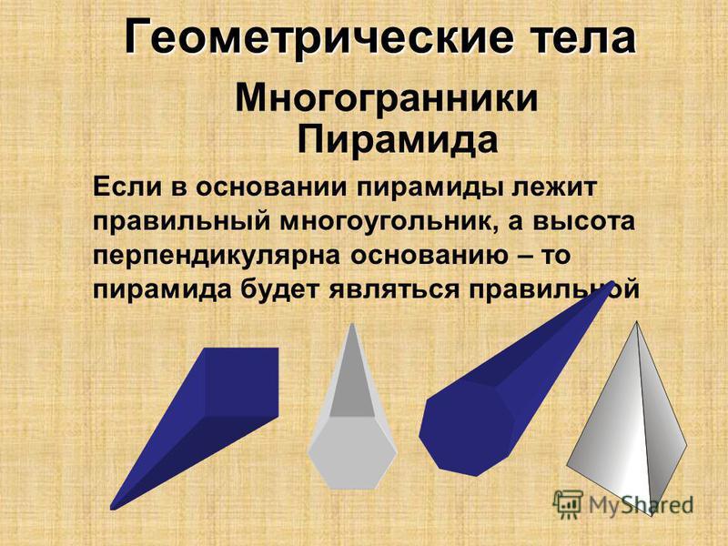 Геометрические тела Геометрические тела Многогранники Пирамида Если в основании пирамиды лежит правильный многоугольник, а высота перпендикулярна основанию – то пирамида будет являться правильной