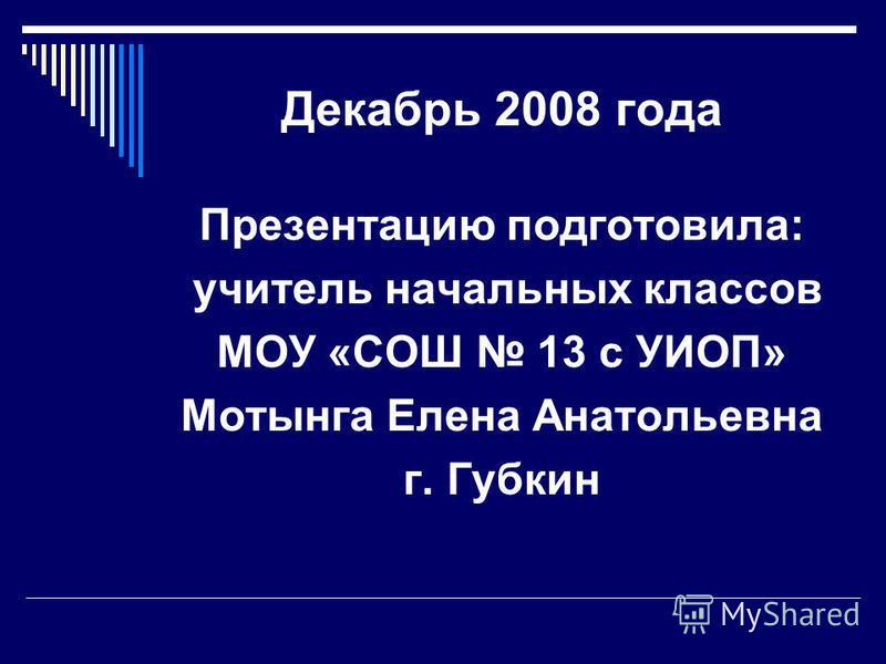 Декабрь 2008 года Презентацию подготовила: учитель начальных классов МОУ «СОШ 13 с УИОП» Мотынга Елена Анатольевна г. Губкин