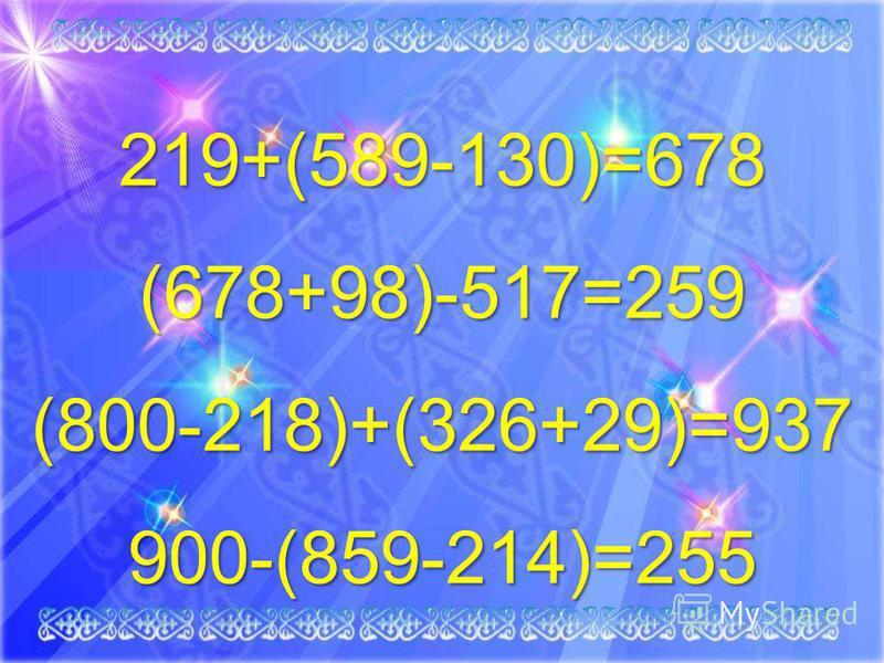 219+(589-130)=678 (678+98)-517=259 (800-218)+(326+29)=937900-(859-214)=255
