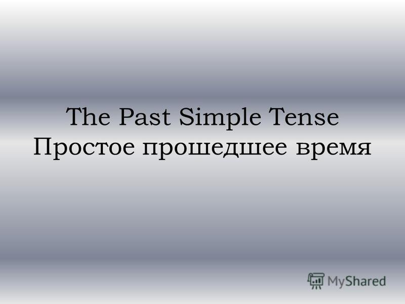 The Past Simple Tense Простое прошедшее время