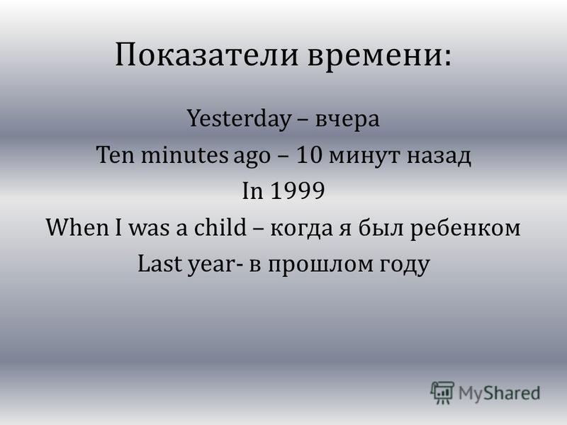 Показатели времени: Yesterday – вчера Ten minutes ago – 10 минут назад In 1999 When I was a child – когда я был ребенком Last year- в прошлом году