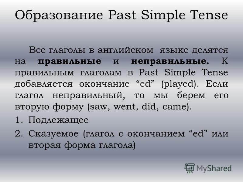 Образование Past Simple Tense Все глаголы в английском языке делятся на правильные и неправильные. К правильным глаголам в Past Simple Tense добавляется окончание ed (played). Если глагол неправильный, то мы берем его вторую форму (saw, went, did, ca