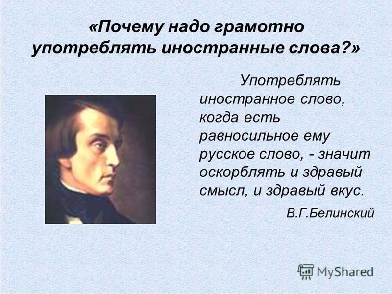 Употреблять иностранное слово, когда есть равносильное ему русское слово, - значит оскорблять и здравый смысл, и здравый вкус. В.Г.Белинский
