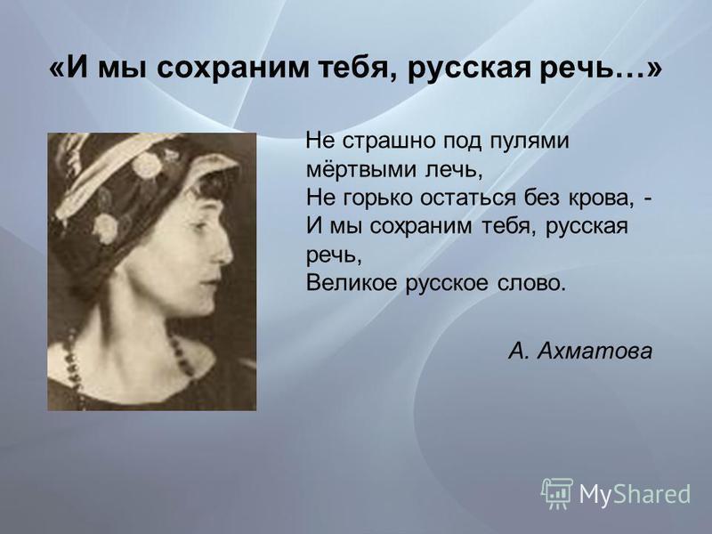 «И мы сохраним тебя, русская речь…» Не страшно под пулями мёртвыми лечь, Не горько остаться без крова, - И мы сохраним тебя, русская речь, Великое русское слово. А. Ахматова